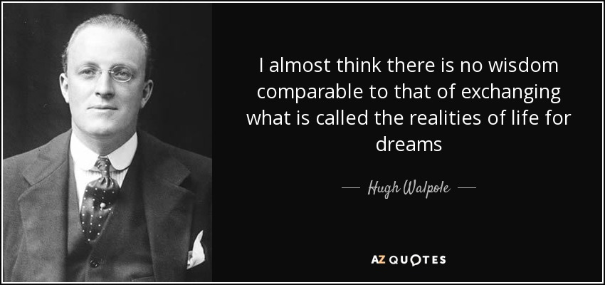 I almost think there is no wisdom comparable to that of exchanging what is called the realities of life for dreams - Hugh Walpole