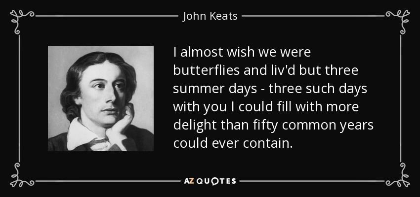 I almost wish we were butterflies and liv'd but three summer days - three such days with you I could fill with more delight than fifty common years could ever contain. - John Keats