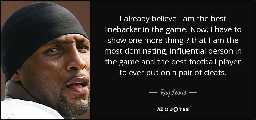 I already believe I am the best linebacker in the game. Now, I have to show one more thing ? that I am the most dominating, influential person in the game and the best football player to ever put on a pair of cleats. - Ray Lewis