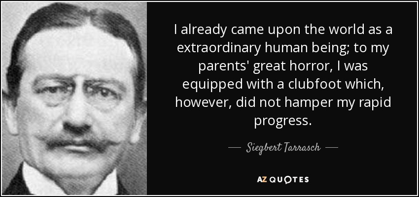 I already came upon the world as a extraordinary human being; to my parents' great horror, I was equipped with a clubfoot which, however, did not hamper my rapid progress. - Siegbert Tarrasch