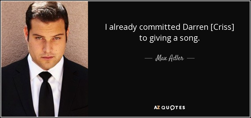 I already committed Darren [Criss] to giving a song. - Max Adler