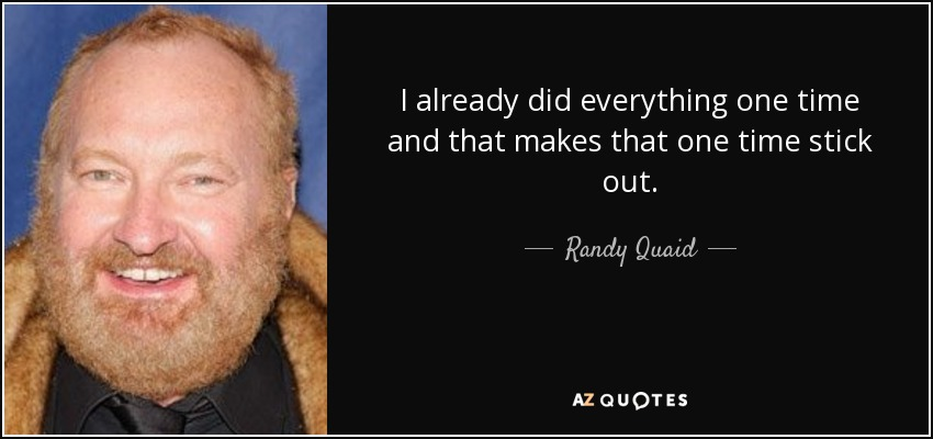 I already did everything one time and that makes that one time stick out. - Randy Quaid