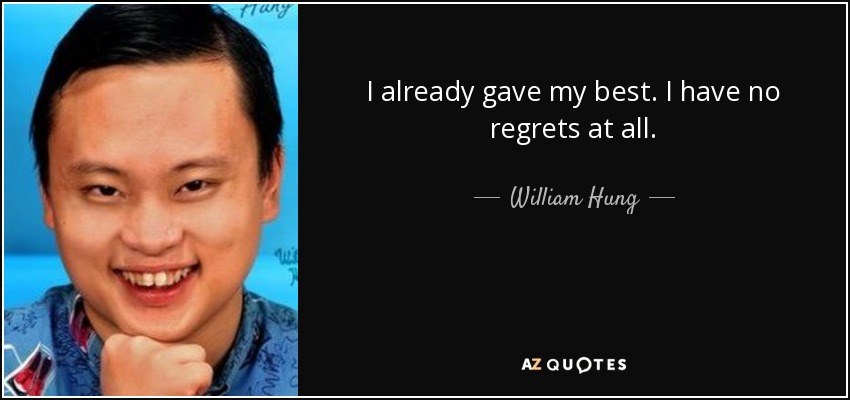 I already gave my best. I have no regrets at all. - William Hung