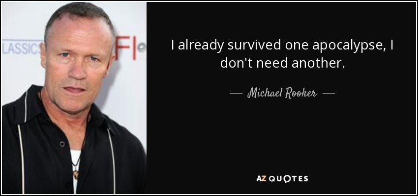 I already survived one apocalypse, I don't need another. - Michael Rooker