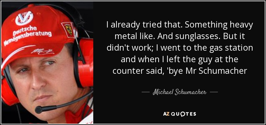 I already tried that. Something heavy metal like. And sunglasses. But it didn't work; I went to the gas station and when I left the guy at the counter said, 'bye Mr Schumacher - Michael Schumacher
