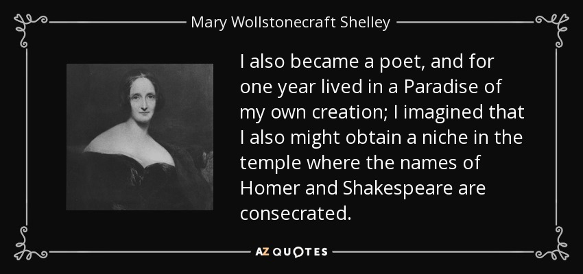 I also became a poet, and for one year lived in a Paradise of my own creation; I imagined that I also might obtain a niche in the temple where the names of Homer and Shakespeare are consecrated. - Mary Wollstonecraft Shelley