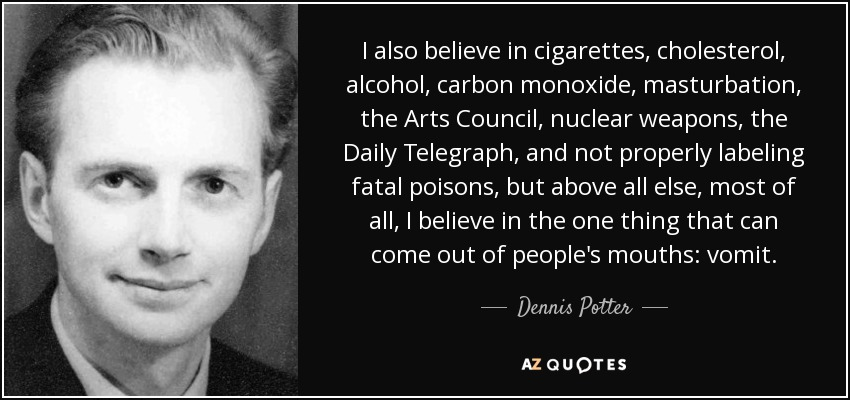 I also believe in cigarettes, cholesterol, alcohol, carbon monoxide, masturbation, the Arts Council, nuclear weapons, the Daily Telegraph, and not properly labeling fatal poisons, but above all else, most of all, I believe in the one thing that can come out of people's mouths: vomit. - Dennis Potter