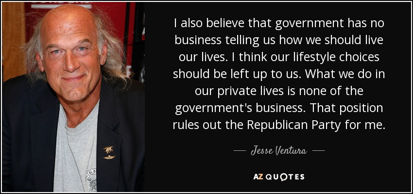 I also believe that government has no business telling us how we should live our lives. I think our lifestyle choices should be left up to us. What we do in our private lives is none of the government's business. That position rules out the Republican Party for me. - Jesse Ventura