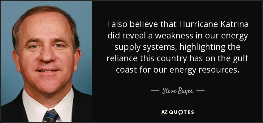 I also believe that Hurricane Katrina did reveal a weakness in our energy supply systems, highlighting the reliance this country has on the gulf coast for our energy resources. - Steve Buyer