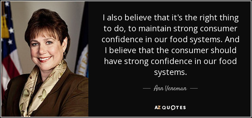 I also believe that it's the right thing to do, to maintain strong consumer confidence in our food systems. And I believe that the consumer should have strong confidence in our food systems. - Ann Veneman