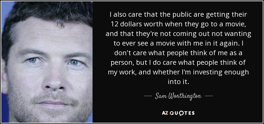 I also care that the public are getting their 12 dollars worth when they go to a movie, and that they're not coming out not wanting to ever see a movie with me in it again. I don't care what people think of me as a person, but I do care what people think of my work, and whether I'm investing enough into it. - Sam Worthington