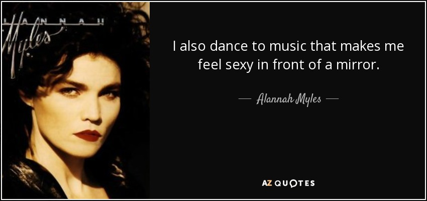 I also dance to music that makes me feel sexy in front of a mirror. - Alannah Myles
