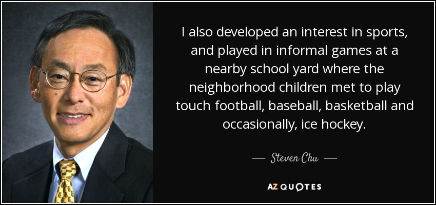 I also developed an interest in sports, and played in informal games at a nearby school yard where the neighborhood children met to play touch football, baseball, basketball and occasionally, ice hockey. - Steven Chu