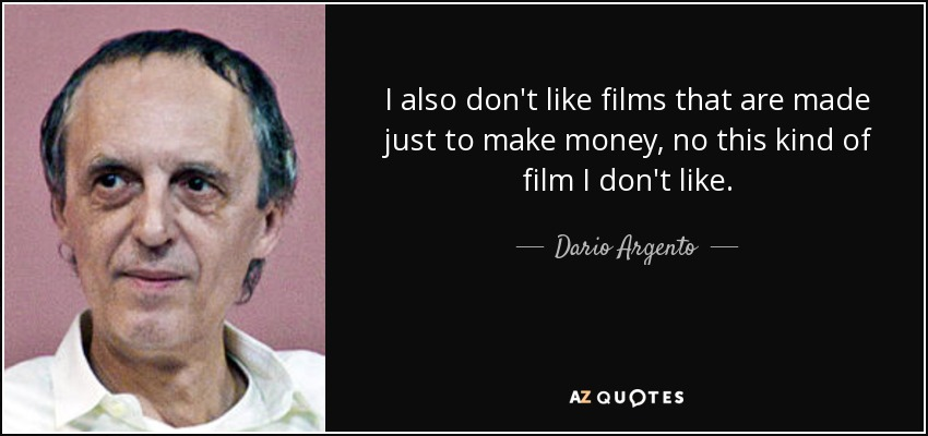 I also don't like films that are made just to make money, no this kind of film I don't like. - Dario Argento