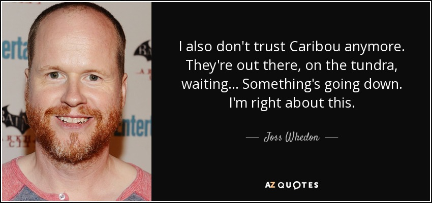 I also don't trust Caribou anymore. They're out there, on the tundra, waiting... Something's going down. I'm right about this. - Joss Whedon