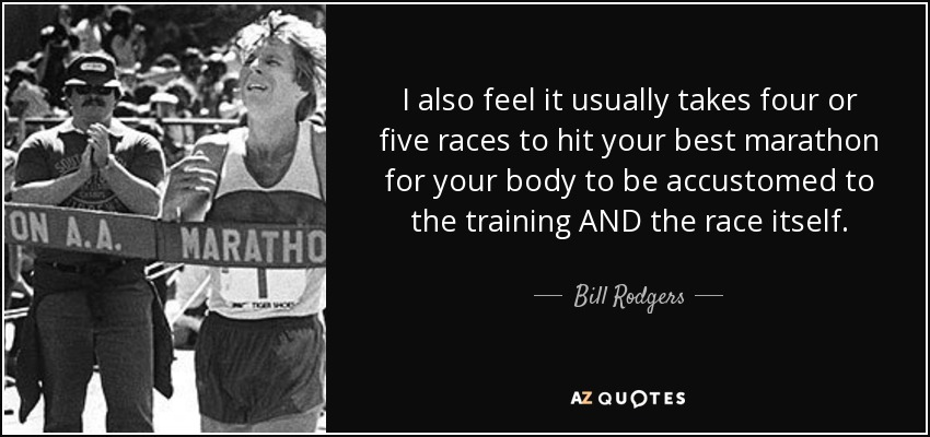 I also feel it usually takes four or five races to hit your best marathon for your body to be accustomed to the training AND the race itself. - Bill Rodgers