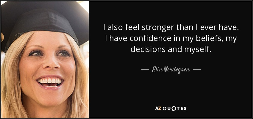 I also feel stronger than I ever have. I have confidence in my beliefs, my decisions and myself. - Elin Nordegren