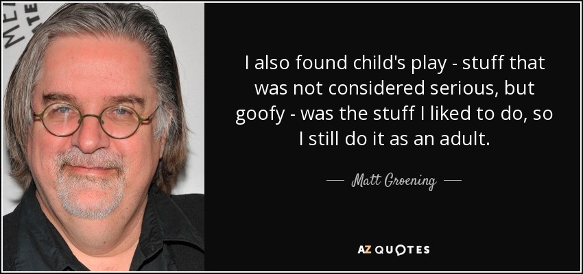 I also found child's play - stuff that was not considered serious, but goofy - was the stuff I liked to do, so I still do it as an adult. - Matt Groening