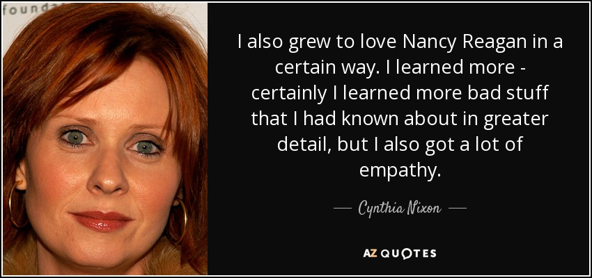 I also grew to love Nancy Reagan in a certain way. I learned more - certainly I learned more bad stuff that I had known about in greater detail, but I also got a lot of empathy. - Cynthia Nixon