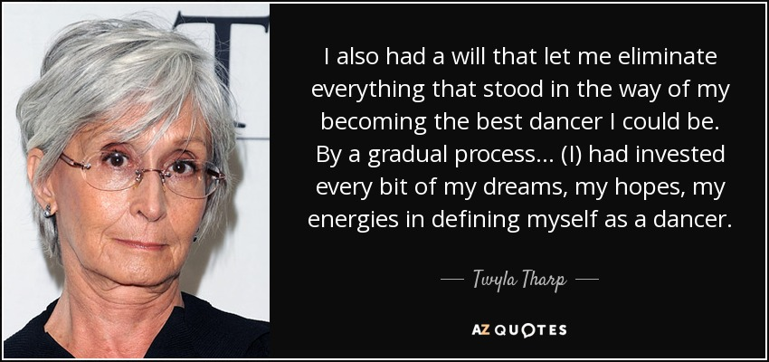I also had a will that let me eliminate everything that stood in the way of my becoming the best dancer I could be. By a gradual process... (I) had invested every bit of my dreams, my hopes, my energies in defining myself as a dancer. - Twyla Tharp