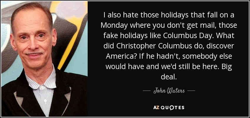 I also hate those holidays that fall on a Monday where you don't get mail, those fake holidays like Columbus Day. What did Christopher Columbus do, discover America? If he hadn't, somebody else would have and we'd still be here. Big deal. - John Waters