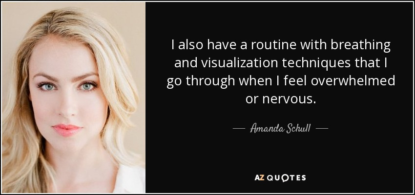 I also have a routine with breathing and visualization techniques that I go through when I feel overwhelmed or nervous. - Amanda Schull