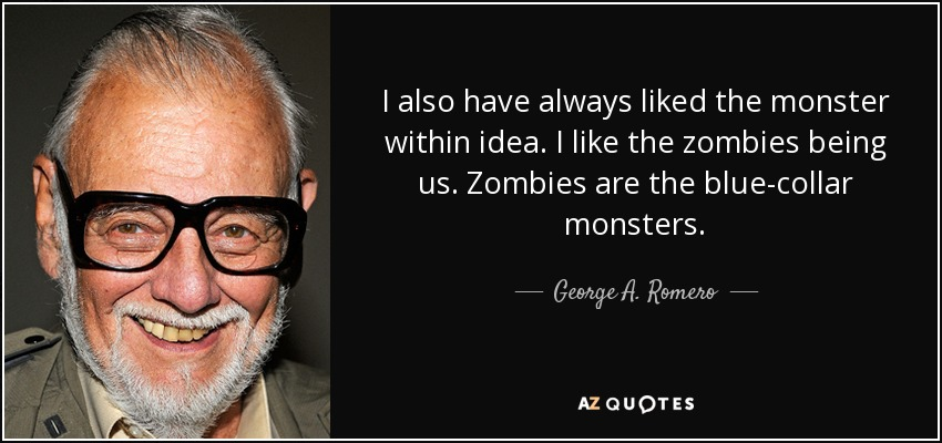 I also have always liked the monster within idea. I like the zombies being us. Zombies are the blue-collar monsters. - George A. Romero