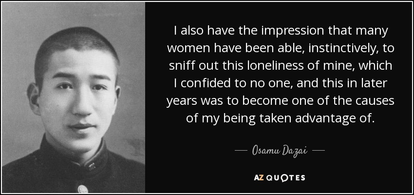 I also have the impression that many women have been able, instinctively, to sniff out this loneliness of mine, which I confided to no one, and this in later years was to become one of the causes of my being taken advantage of. - Osamu Dazai