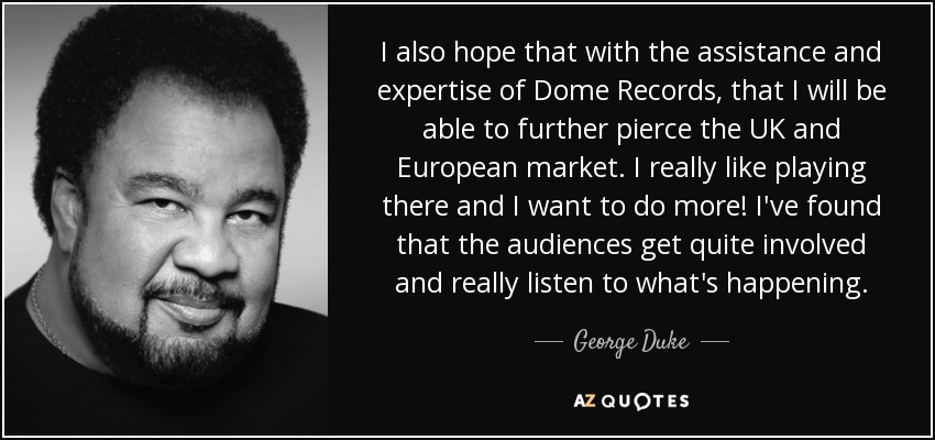 I also hope that with the assistance and expertise of Dome Records, that I will be able to further pierce the UK and European market. I really like playing there and I want to do more! I've found that the audiences get quite involved and really listen to what's happening. - George Duke