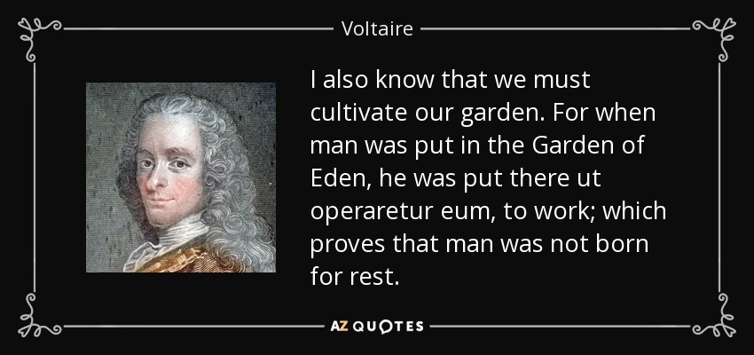 I also know that we must cultivate our garden. For when man was put in the Garden of Eden, he was put there ut operaretur eum, to work; which proves that man was not born for rest. - Voltaire