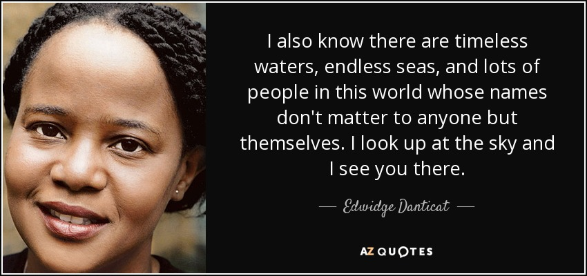 I also know there are timeless waters, endless seas, and lots of people in this world whose names don't matter to anyone but themselves. I look up at the sky and I see you there. - Edwidge Danticat