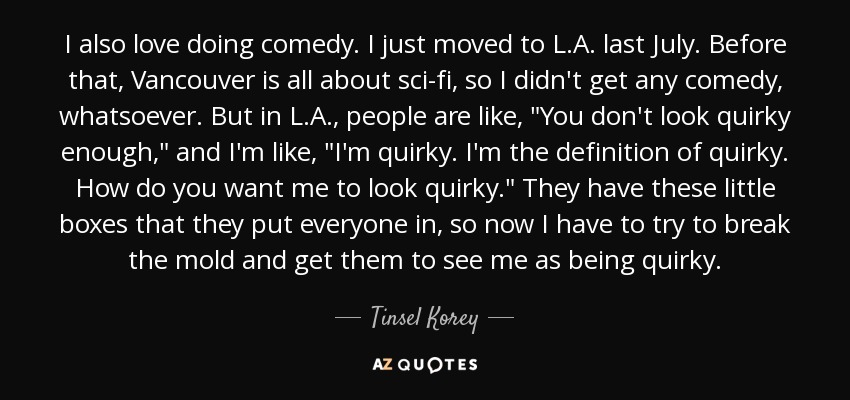 I also love doing comedy. I just moved to L.A. last July. Before that, Vancouver is all about sci-fi, so I didn't get any comedy, whatsoever. But in L.A., people are like,