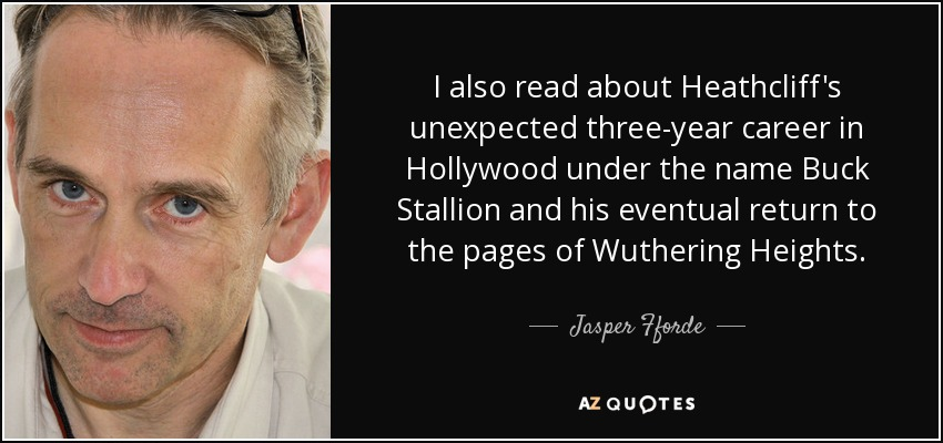 I also read about Heathcliff's unexpected three-year career in Hollywood under the name Buck Stallion and his eventual return to the pages of Wuthering Heights. - Jasper Fforde