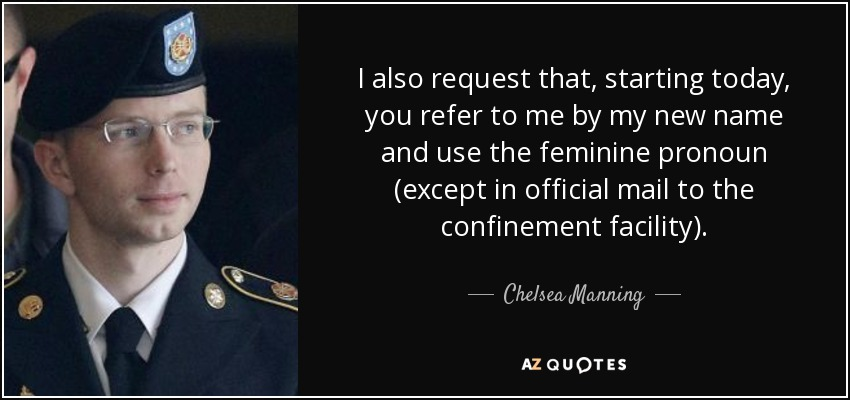 I also request that, starting today, you refer to me by my new name and use the feminine pronoun (except in official mail to the confinement facility). - Chelsea Manning
