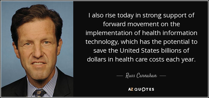 I also rise today in strong support of forward movement on the implementation of health information technology, which has the potential to save the United States billions of dollars in health care costs each year. - Russ Carnahan