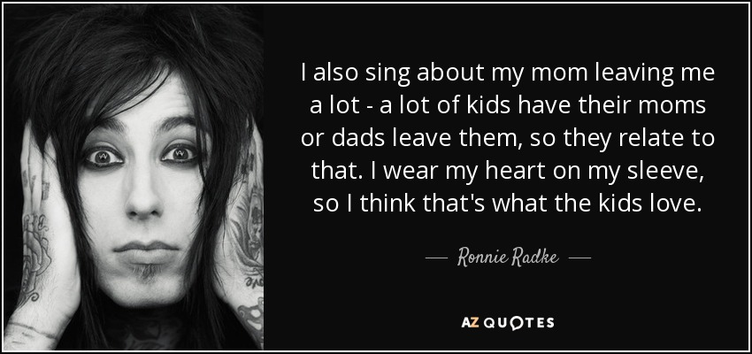 I also sing about my mom leaving me a lot - a lot of kids have their moms or dads leave them, so they relate to that. I wear my heart on my sleeve, so I think that's what the kids love. - Ronnie Radke