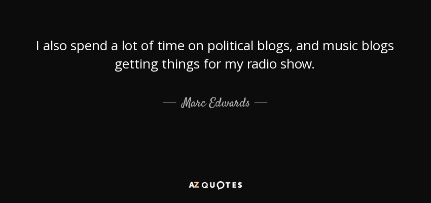 I also spend a lot of time on political blogs, and music blogs getting things for my radio show. - Marc Edwards