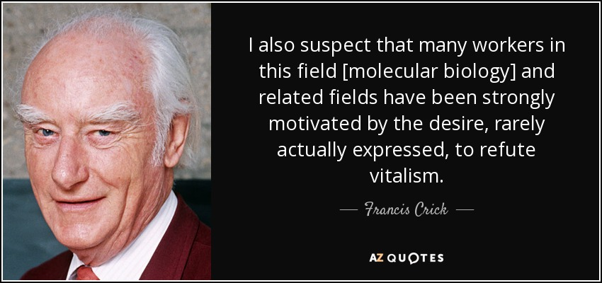 I also suspect that many workers in this field [molecular biology] and related fields have been strongly motivated by the desire, rarely actually expressed, to refute vitalism. - Francis Crick