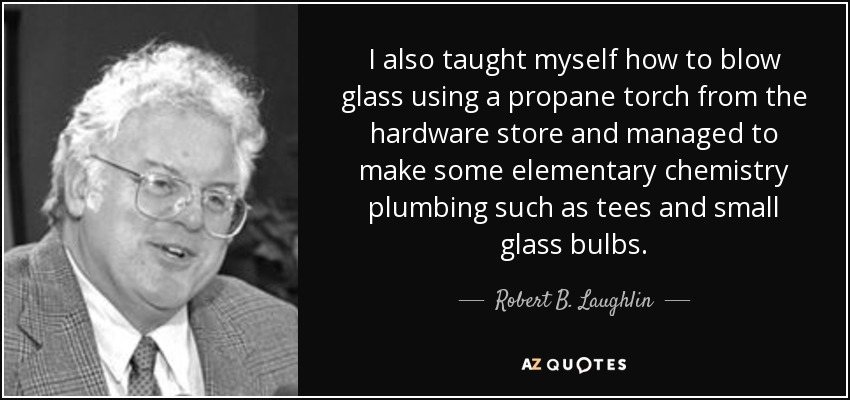 I also taught myself how to blow glass using a propane torch from the hardware store and managed to make some elementary chemistry plumbing such as tees and small glass bulbs. - Robert B. Laughlin