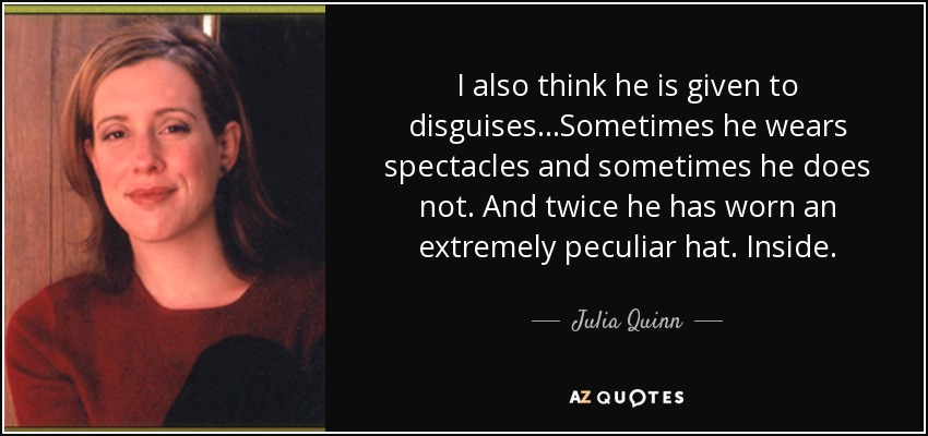 I also think he is given to disguises...Sometimes he wears spectacles and sometimes he does not. And twice he has worn an extremely peculiar hat. Inside. - Julia Quinn