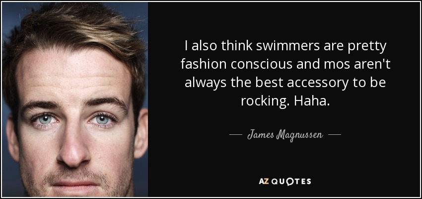 I also think swimmers are pretty fashion conscious and mos aren't always the best accessory to be rocking. Haha. - James Magnussen