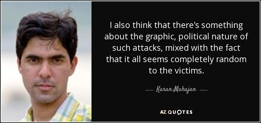 I also think that there's something about the graphic, political nature of such attacks, mixed with the fact that it all seems completely random to the victims. - Karan Mahajan
