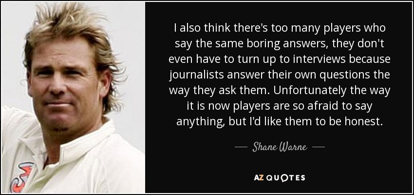 I also think there's too many players who say the same boring answers, they don't even have to turn up to interviews because journalists answer their own questions the way they ask them. Unfortunately the way it is now players are so afraid to say anything, but I'd like them to be honest. - Shane Warne