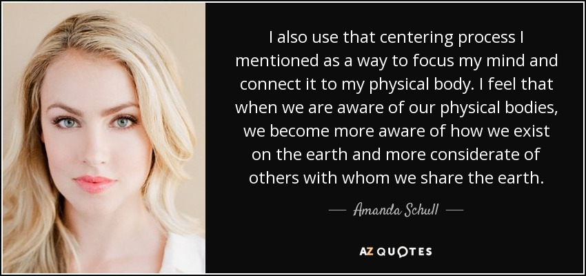 I also use that centering process I mentioned as a way to focus my mind and connect it to my physical body. I feel that when we are aware of our physical bodies, we become more aware of how we exist on the earth and more considerate of others with whom we share the earth. - Amanda Schull