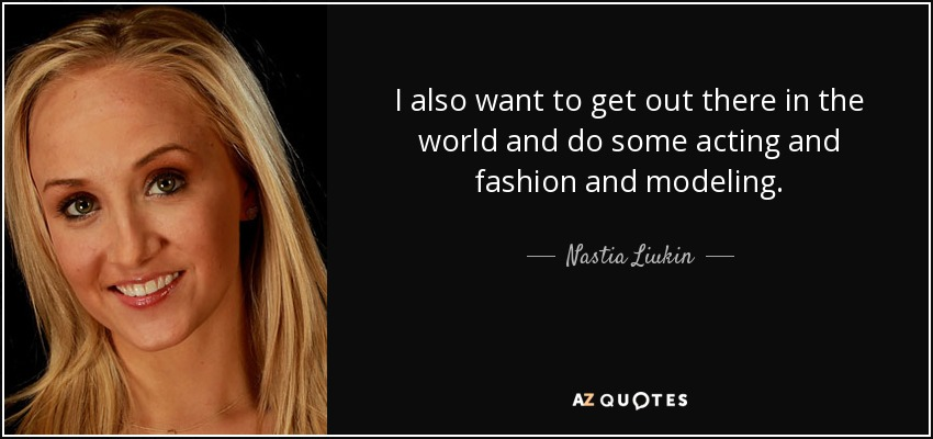 I also want to get out there in the world and do some acting and fashion and modeling. - Nastia Liukin