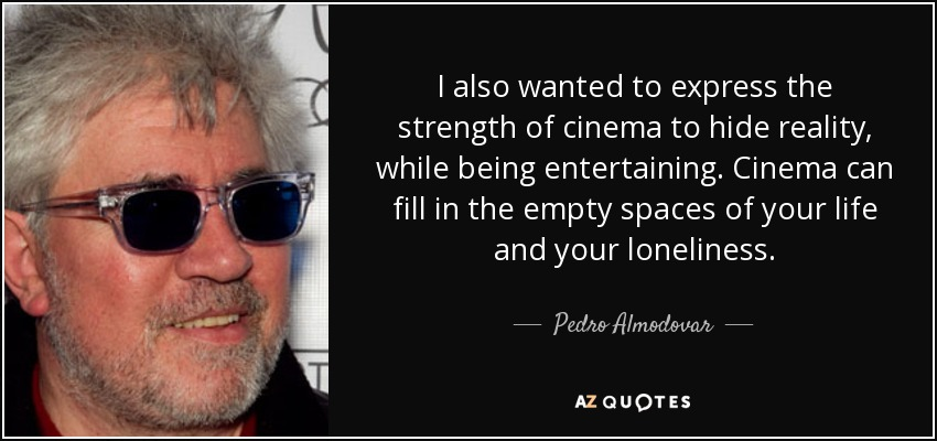 I also wanted to express the strength of cinema to hide reality, while being entertaining. Cinema can fill in the empty spaces of your life and your loneliness. - Pedro Almodovar
