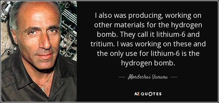 I also was producing, working on other materials for the hydrogen bomb. They call it lithium-6 and tritium. I was working on these and the only use for lithium-6 is the hydrogen bomb. - Mordechai Vanunu