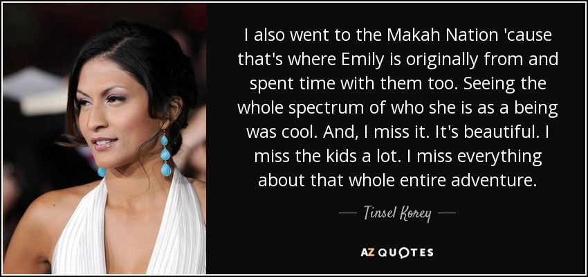 I also went to the Makah Nation 'cause that's where Emily is originally from and spent time with them too. Seeing the whole spectrum of who she is as a being was cool. And, I miss it. It's beautiful. I miss the kids a lot. I miss everything about that whole entire adventure. - Tinsel Korey