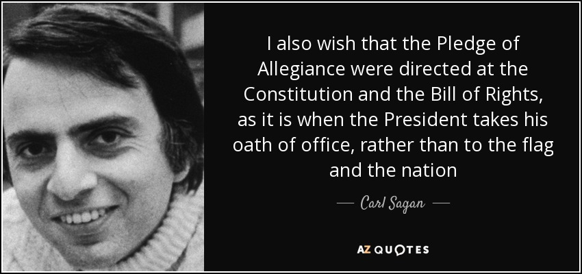 I also wish that the Pledge of Allegiance were directed at the Constitution and the Bill of Rights, as it is when the President takes his oath of office, rather than to the flag and the nation - Carl Sagan
