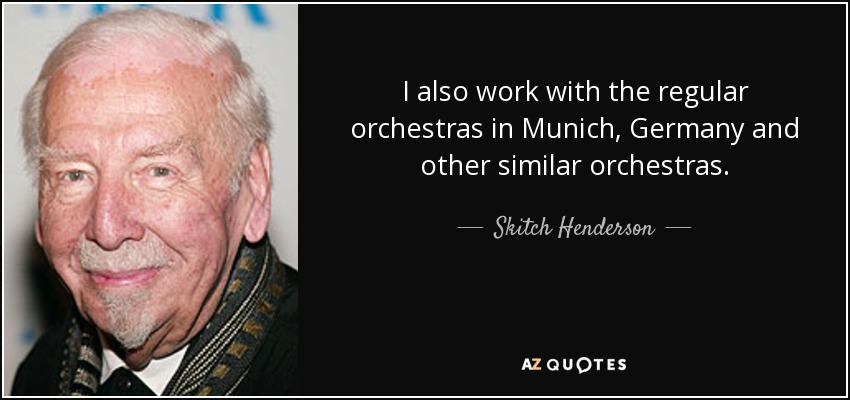 I also work with the regular orchestras in Munich, Germany and other similar orchestras. - Skitch Henderson